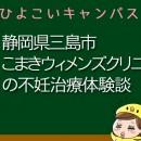 静岡県三島市こまきウィメンズクリニックの不妊治療、不妊外来口コミ